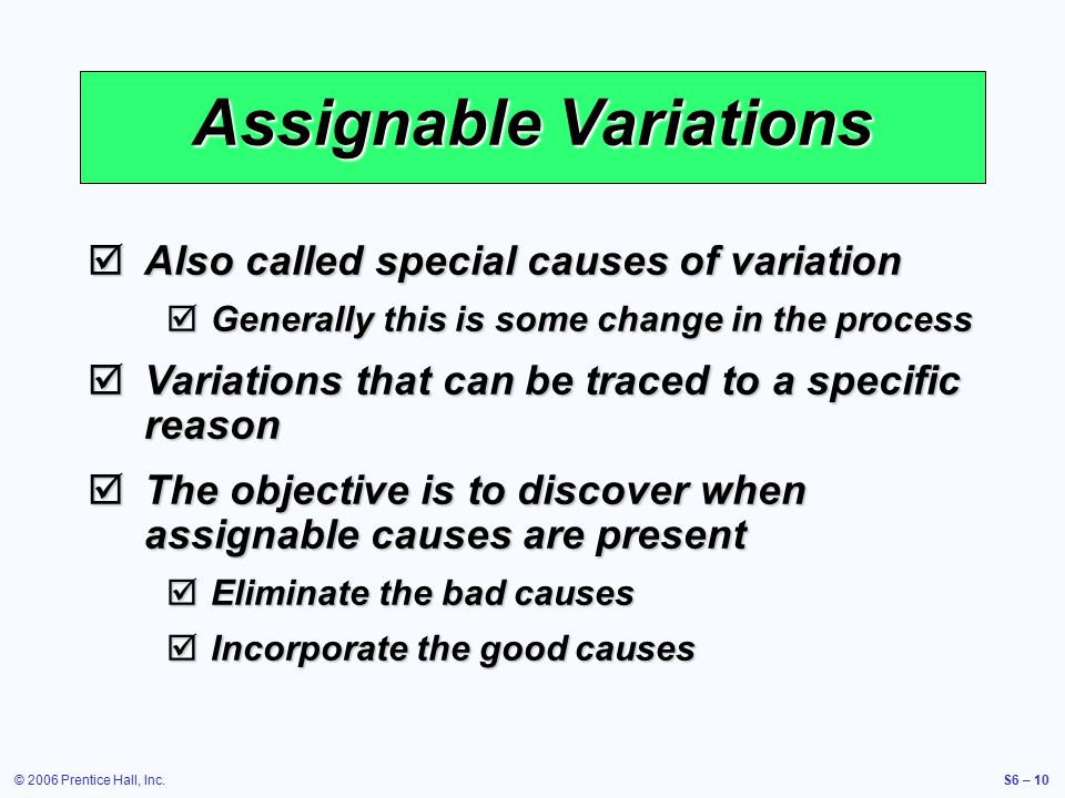 © 2006 Prentice Hall, Inc.S6 – 10 Assignable Variations  Also called special causes of variation  Generally this is some change in the process  Variations that can be traced to a specific reason  The objective is to discover when assignable causes are present  Eliminate the bad causes  Incorporate the good causes