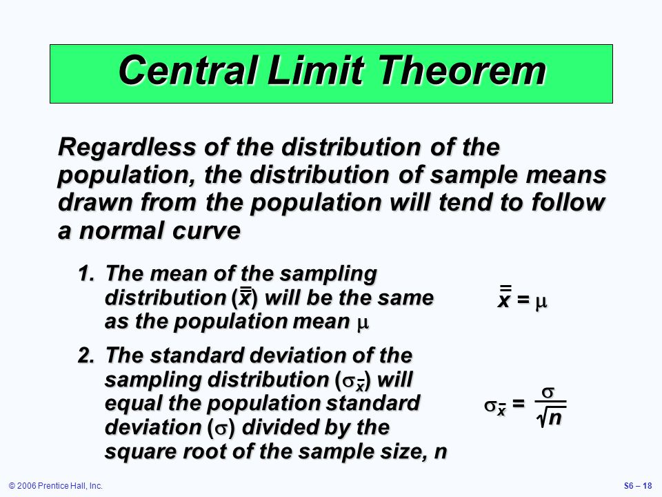 © 2006 Prentice Hall, Inc.S6 – 18 Central Limit Theorem Regardless of the distribution of the population, the distribution of sample means drawn from