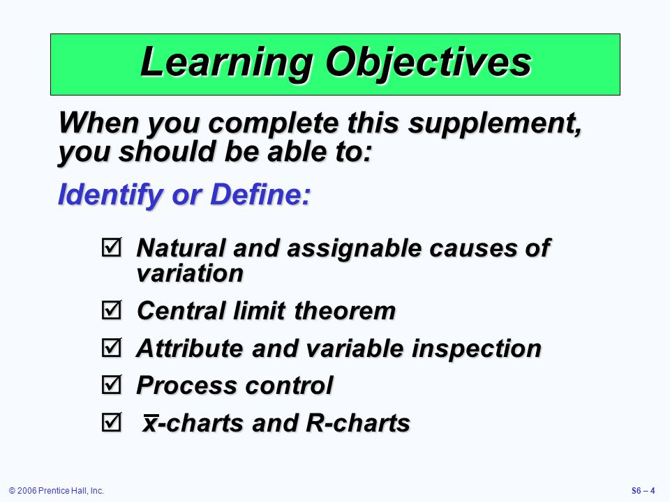 © 2006 Prentice Hall, Inc.S6 – 4 Learning Objectives When you complete this supplement, you should be able to: Identify or Define:  Natural and assignable causes of variation  Central limit theorem  Attribute and variable inspection  Process control  x-charts and R-charts