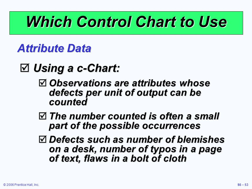 © 2006 Prentice Hall, Inc.S6 – 53 Which Control Chart to Use  Using a c-Chart:  Observations are attributes whose defects per unit of output can be