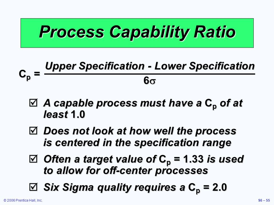 © 2006 Prentice Hall, Inc.S6 – 55 Process Capability Ratio Cp =Cp =Cp =Cp = Upper Specification - Lower Specification 6   A capable process must have a C p of at least 1.0  Does not look at how well the process is centered in the specification range  Often a target value of C p = 1.33 is used to allow for off-center processes  Six Sigma quality requires a C p = 2.0