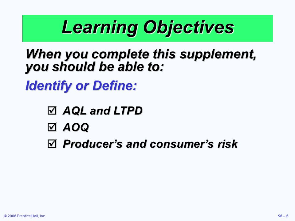 © 2006 Prentice Hall, Inc.S6 – 6 Learning Objectives When you complete this supplement, you should be able to: Identify or Define:  AQL and LTPD  AOQ  Producer's and consumer's risk