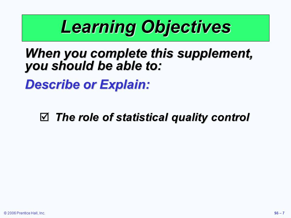 © 2006 Prentice Hall, Inc.S6 – 7 Learning Objectives When you complete this supplement, you should be able to: Describe or Explain:  The role of statistical quality control
