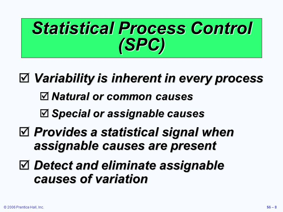 © 2006 Prentice Hall, Inc.S6 – 8  Variability is inherent in every process  Natural or common causes  Special or assignable causes  Provides a statistical signal when assignable causes are present  Detect and eliminate assignable causes of variation Statistical Process Control (SPC)