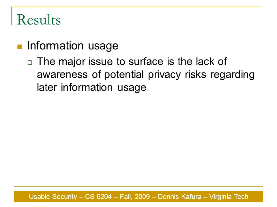 Usable Security – CS 6204 – Fall, 2009 – Dennis Kafura – Virginia Tech Results Information usage  The major issue to surface is the lack of awareness of potential privacy risks regarding later information usage