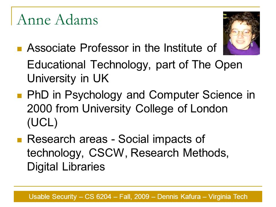Anne Adams Associate Professor in the Institute of Educational Technology, part of The Open University in UK PhD in Psychology and Computer Science in 2000 from University College of London (UCL) Research areas - Social impacts of technology, CSCW, Research Methods, Digital Libraries Usable Security – CS 6204 – Fall, 2009 – Dennis Kafura – Virginia Tech