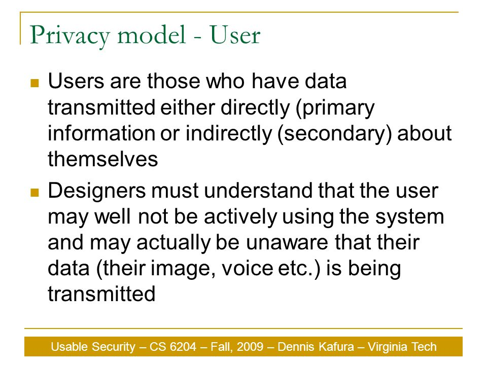 Usable Security – CS 6204 – Fall, 2009 – Dennis Kafura – Virginia Tech Privacy model - User Users are those who have data transmitted either directly (primary information or indirectly (secondary) about themselves Designers must understand that the user may well not be actively using the system and may actually be unaware that their data (their image, voice etc.) is being transmitted