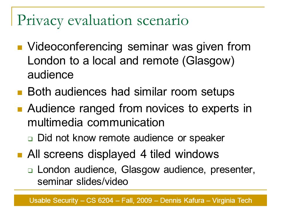 Usable Security – CS 6204 – Fall, 2009 – Dennis Kafura – Virginia Tech Privacy evaluation scenario Videoconferencing seminar was given from London to a local and remote (Glasgow) audience Both audiences had similar room setups Audience ranged from novices to experts in multimedia communication  Did not know remote audience or speaker All screens displayed 4 tiled windows  London audience, Glasgow audience, presenter, seminar slides/video