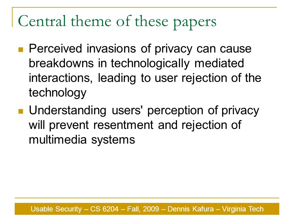 Usable Security – CS 6204 – Fall, 2009 – Dennis Kafura – Virginia Tech Central theme of these papers Perceived invasions of privacy can cause breakdowns in technologically mediated interactions, leading to user rejection of the technology Understanding users perception of privacy will prevent resentment and rejection of multimedia systems