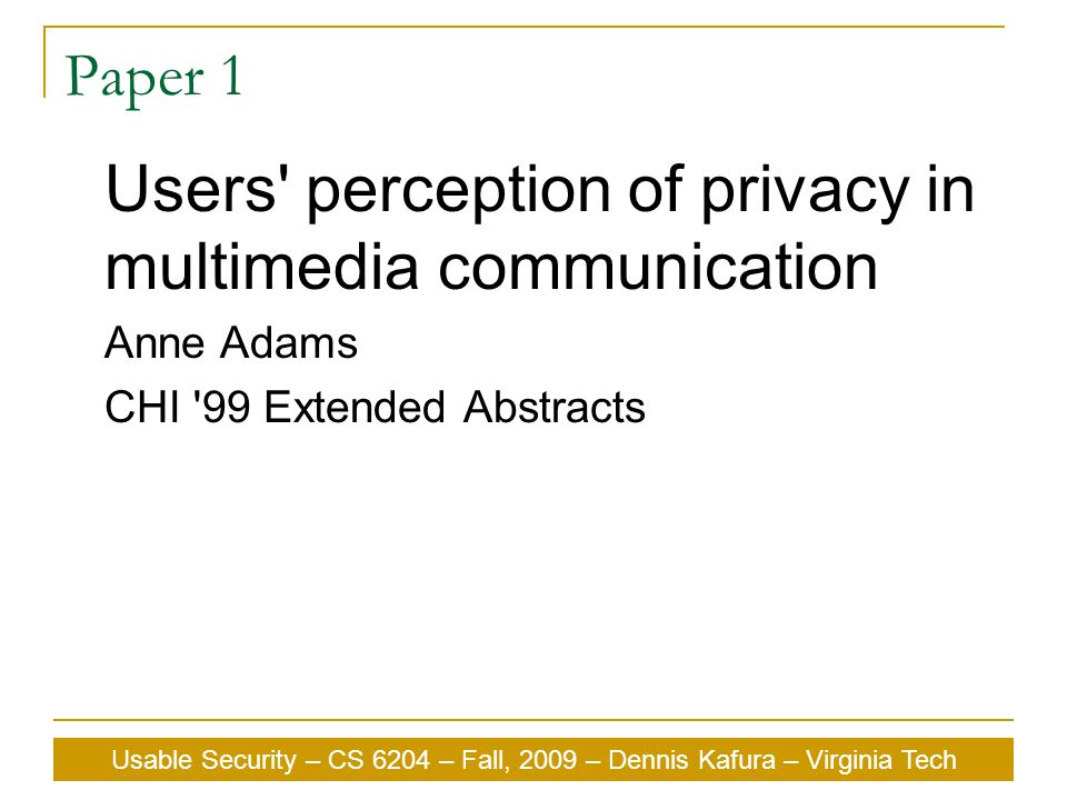 Usable Security – CS 6204 – Fall, 2009 – Dennis Kafura – Virginia Tech Paper 1 Users perception of privacy in multimedia communication Anne Adams CHI 99 Extended Abstracts