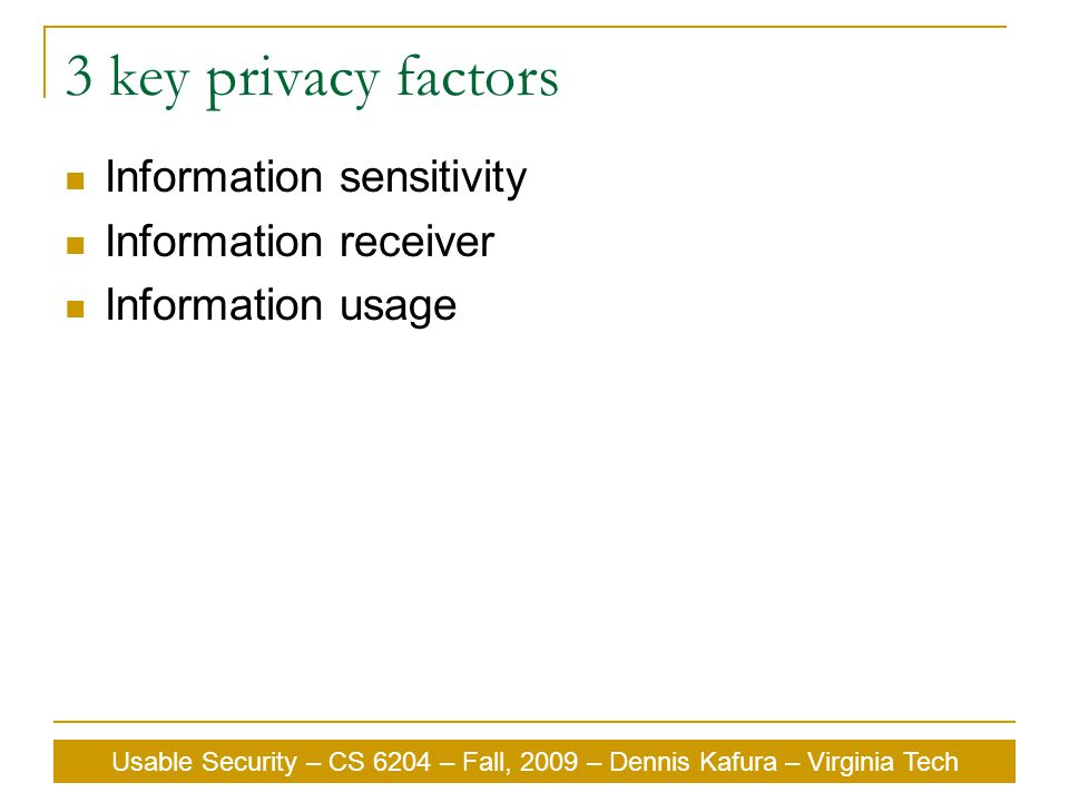 Usable Security – CS 6204 – Fall, 2009 – Dennis Kafura – Virginia Tech 3 key privacy factors Information sensitivity Information receiver Information usage