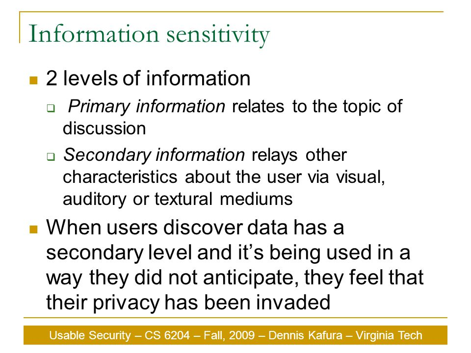 Usable Security – CS 6204 – Fall, 2009 – Dennis Kafura – Virginia Tech Information sensitivity 2 levels of information  Primary information relates to the topic of discussion  Secondary information relays other characteristics about the user via visual, auditory or textural mediums When users discover data has a secondary level and it's being used in a way they did not anticipate, they feel that their privacy has been invaded