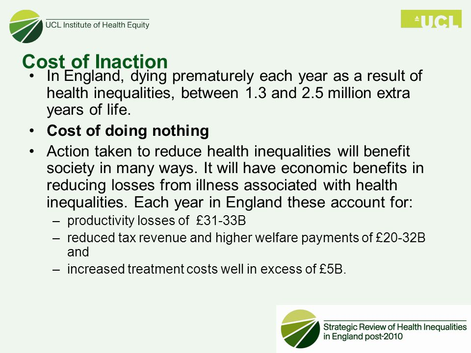 Cost of Inaction In England, dying prematurely each year as a result of health inequalities, between 1.3 and 2.5 million extra years of life.