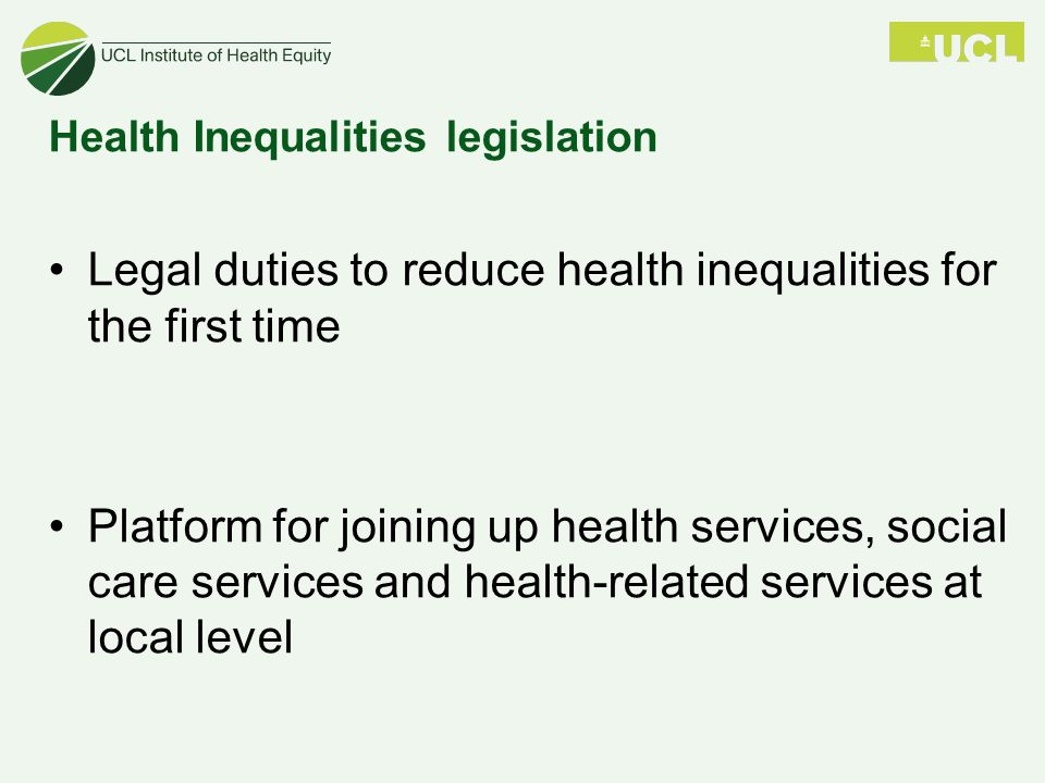 Health Inequalities legislation Legal duties to reduce health inequalities for the first time Platform for joining up health services, social care services and health-related services at local level