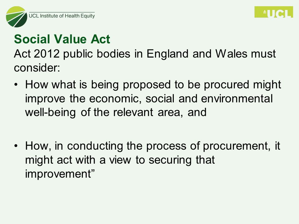 Social Value Act Act 2012 public bodies in England and Wales must consider: How what is being proposed to be procured might improve the economic, social and environmental well-being of the relevant area, and How, in conducting the process of procurement, it might act with a view to securing that improvement
