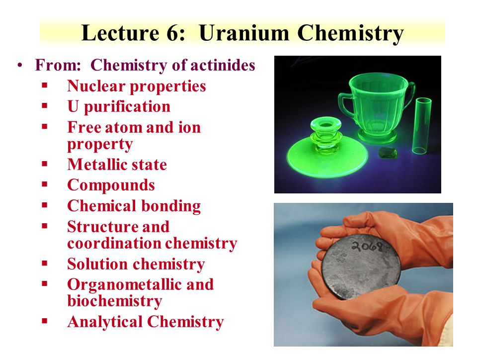 6-1 Lecture 6: Uranium Chemistry From: Chemistry of actinides §Nuclear properties §U purification §Free atom and ion property §Metallic state §Compoun