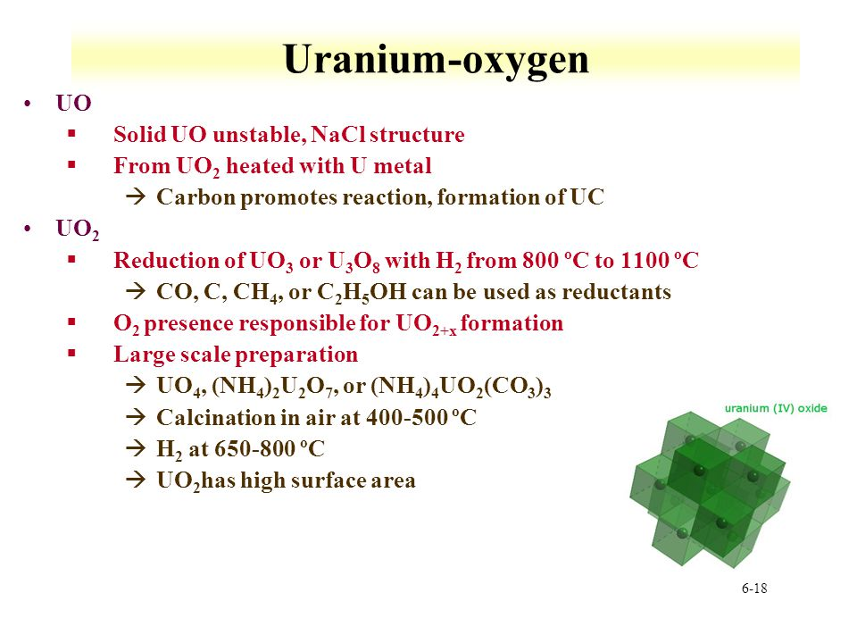 6-18 Uranium-oxygen UO §Solid UO unstable, NaCl structure §From UO 2 heated with U metal àCarbon promotes reaction, formation of UC UO 2 §Reduction of