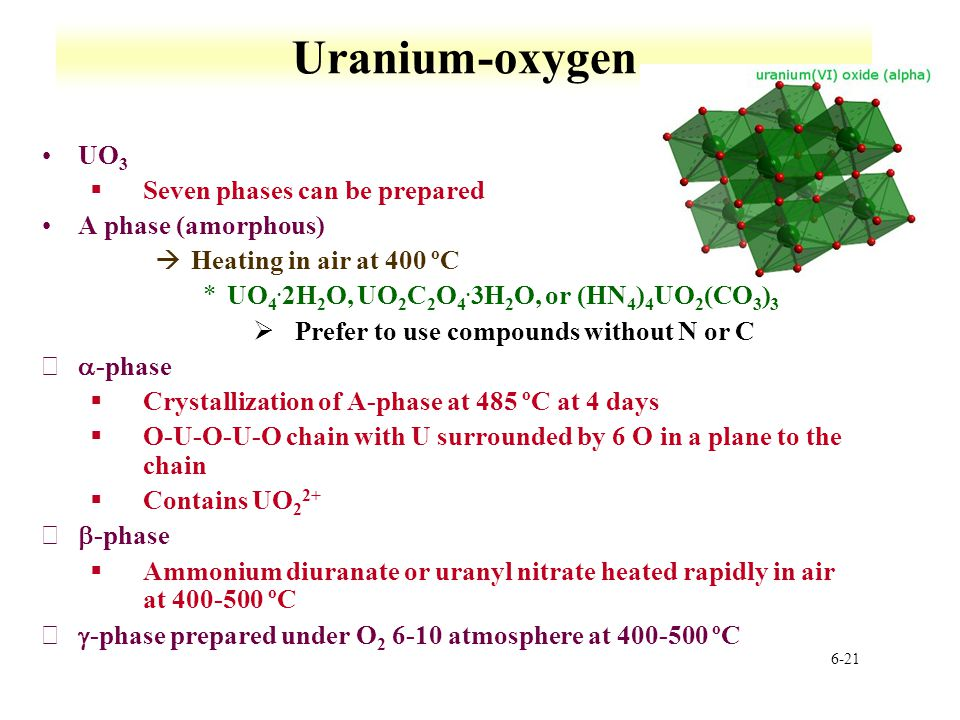 6-21 Uranium-oxygen UO 3 §Seven phases can be prepared A phase (amorphous) àHeating in air at 400 ºC *UO 4. 2H 2 O, UO 2 C 2 O 4. 3H 2 O, or (HN 4 ) 4