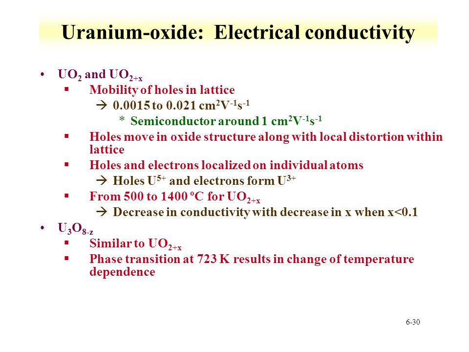 6-30 Uranium-oxide: Electrical conductivity UO 2 and UO 2+x §Mobility of holes in lattice à0.0015 to 0.021 cm 2 V -1 s -1 *Semiconductor around 1 cm 2