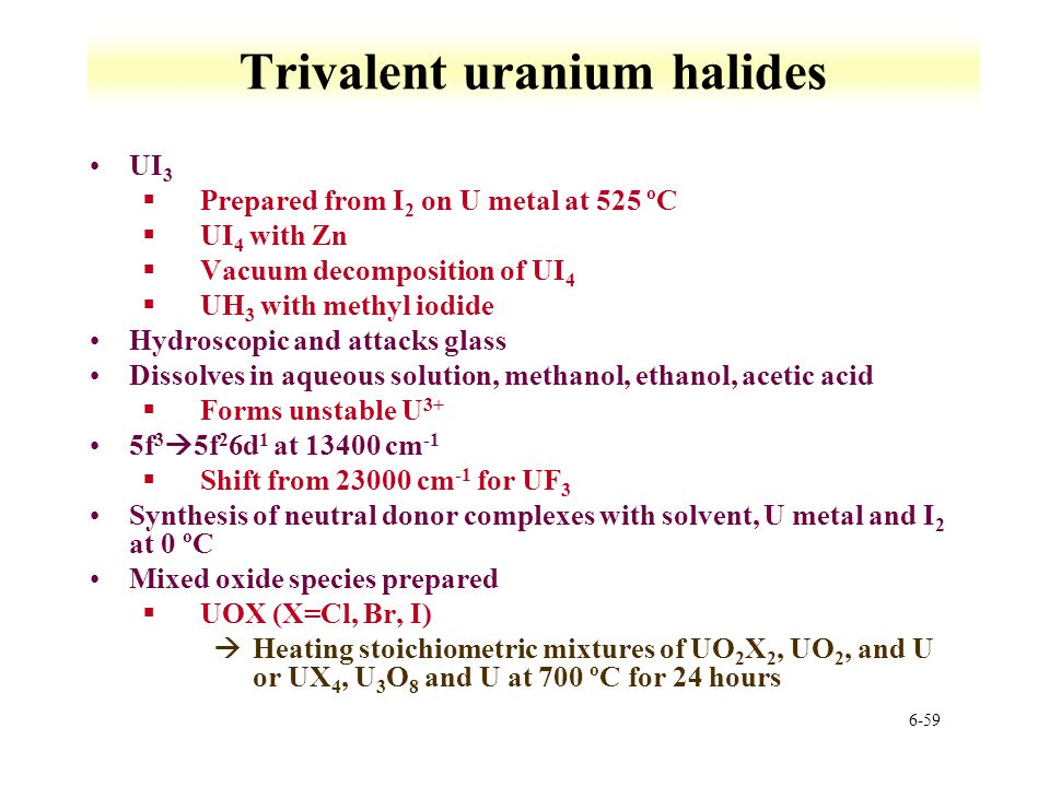 6-59 Trivalent uranium halides UI 3 §Prepared from I 2 on U metal at 525 ºC §UI 4 with Zn §Vacuum decomposition of UI 4 §UH 3 with methyl iodide Hydro