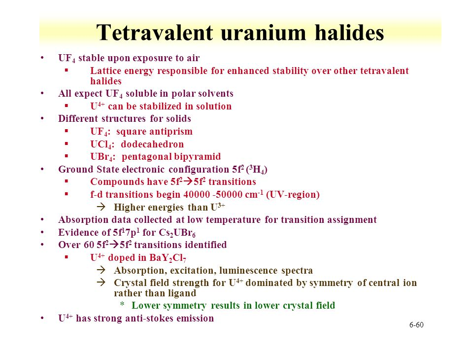 6-60 Tetravalent uranium halides UF 4 stable upon exposure to air §Lattice energy responsible for enhanced stability over other tetravalent halides Al