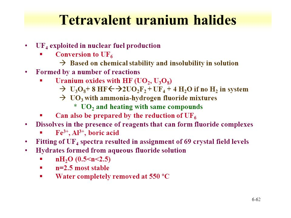 6-62 Tetravalent uranium halides UF 4 exploited in nuclear fuel production §Conversion to UF 6 àBased on chemical stability and insolubility in soluti
