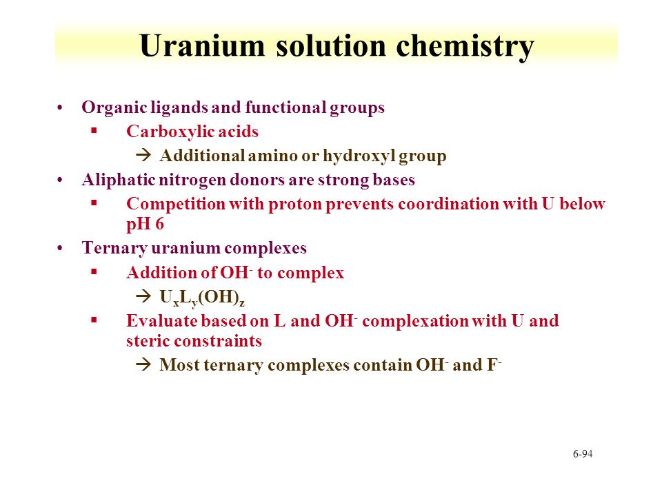 6-94 Uranium solution chemistry Organic ligands and functional groups §Carboxylic acids àAdditional amino or hydroxyl group Aliphatic nitrogen donors