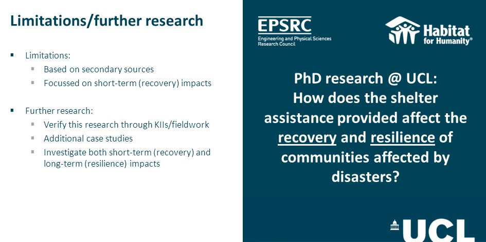 Limitations/further research  Limitations:  Based on secondary sources  Focussed on short-term (recovery) impacts  Further research:  Verify this research through KIIs/fieldwork  Additional case studies  Investigate both short-term (recovery) and long-term (resilience) impacts PhD research @ UCL: How does the shelter assistance provided affect the recovery and resilience of communities affected by disasters?