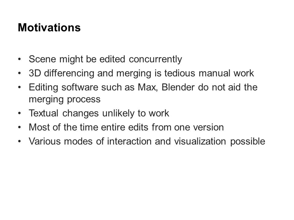 Contributions 1.Definition analogous to software merging –Automatically detect differences –Provide interactive ways for merging 2.Distinction of conflicts –Explicit: components edited concurrently –Implicit: caused by side-effects of merging 3.Prototype open source tool (3D Diff) 4.Evaluation of different visualizations with users