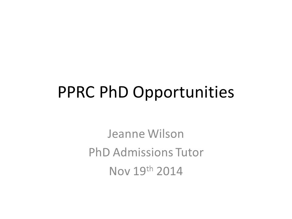 PPRC PhD Opportunities Jeanne Wilson PhD Admissions Tutor Nov 19 th 2014