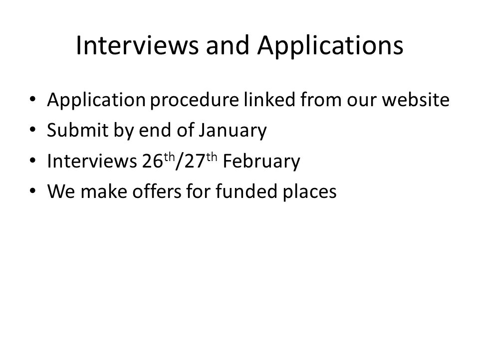 Interviews and Applications Application procedure linked from our website Submit by end of January Interviews 26 th /27 th February We make offers for funded places