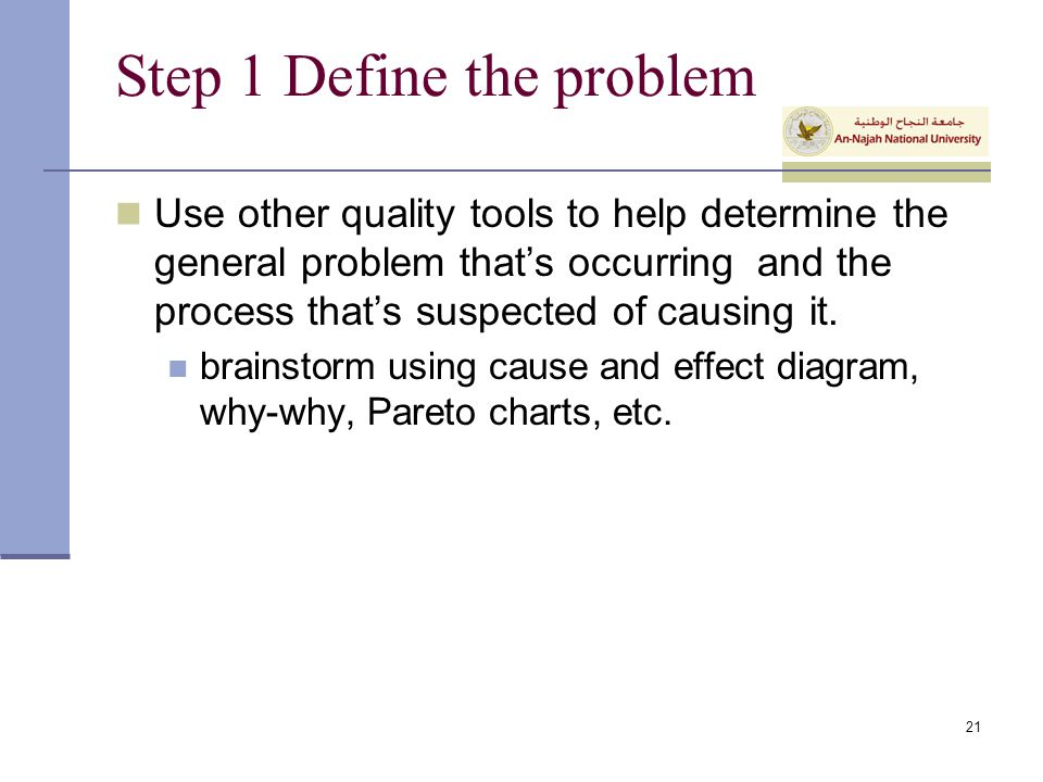 Step 1 Define the problem Use other quality tools to help determine the general problem that's occurring and the process that's suspected of causing i
