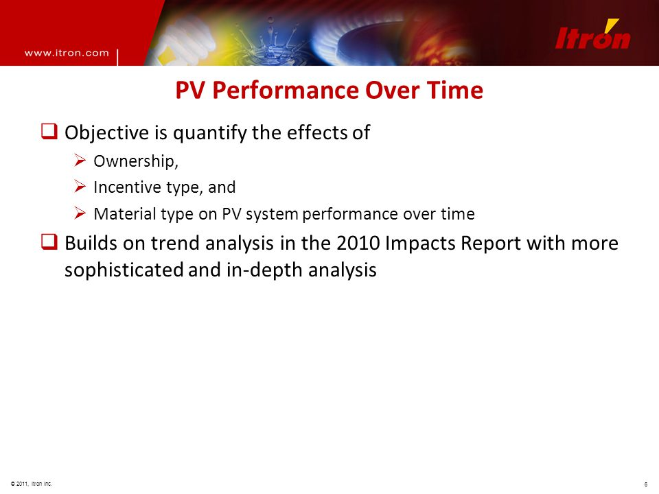 © 2011, Itron Inc. 6 PV Performance Over Time  Objective is quantify the effects of  Ownership,  Incentive type, and  Material type on PV system p