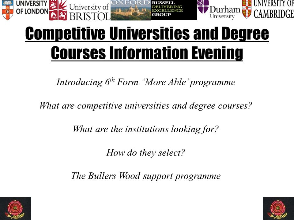 Competitive Universities and Degree Courses Information Evening Introducing 6 th Form 'More Able' programme What are competitive universities and degree courses.