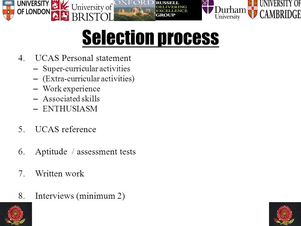 Selection process 4.UCAS Personal statement – Super-curricular activities – (Extra-curricular activities) – Work experience – Associated skills – ENTHUSIASM 5.UCAS reference 6.Aptitude / assessment tests 7.Written work 8.Interviews (minimum 2)