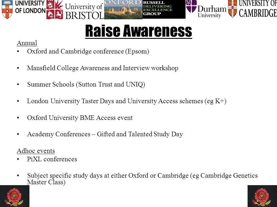 Raise Awareness Annual Oxford and Cambridge conference (Epsom) Mansfield College Awareness and Interview workshop Summer Schools (Sutton Trust and UNIQ) London University Taster Days and University Access schemes (eg K+) Oxford University BME Access event Academy Conferences – Gifted and Talented Study Day Adhoc events PiXL conferences Subject specific study days at either Oxford or Cambridge (eg Cambridge Genetics Master Class)