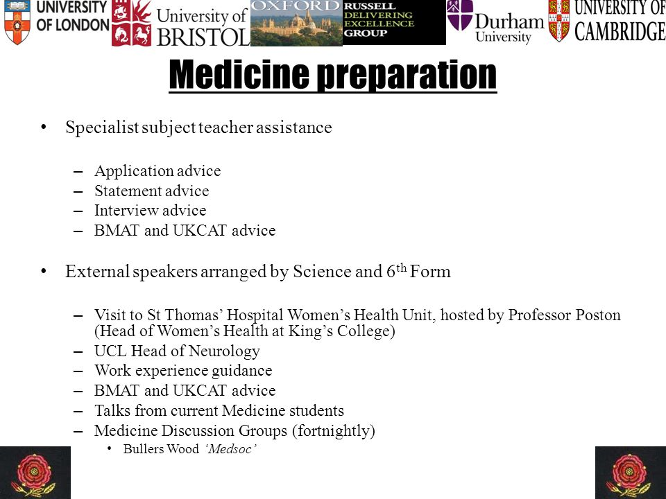 Medicine preparation Specialist subject teacher assistance – Application advice – Statement advice – Interview advice – BMAT and UKCAT advice External speakers arranged by Science and 6 th Form – Visit to St Thomas' Hospital Women's Health Unit, hosted by Professor Poston (Head of Women's Health at King's College) – UCL Head of Neurology – Work experience guidance – BMAT and UKCAT advice – Talks from current Medicine students – Medicine Discussion Groups (fortnightly) Bullers Wood 'Medsoc'