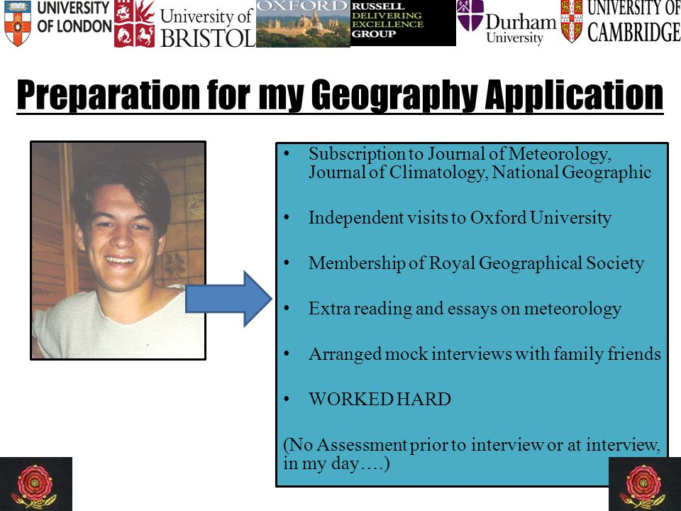 Preparation for my Geography Application Subscription to Journal of Meteorology, Journal of Climatology, National Geographic Independent visits to Oxford University Membership of Royal Geographical Society Extra reading and essays on meteorology Arranged mock interviews with family friends WORKED HARD (No Assessment prior to interview or at interview, in my day….)