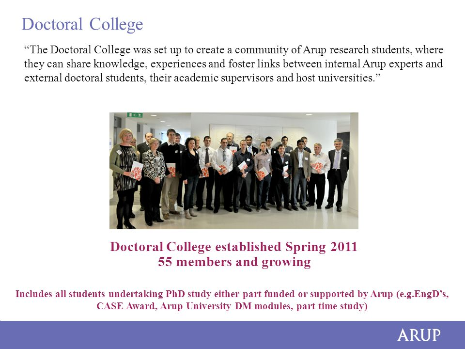 Doctoral College The Doctoral College was set up to create a community of Arup research students, where they can share knowledge, experiences and foster links between internal Arup experts and external doctoral students, their academic supervisors and host universities. Doctoral College established Spring 2011 55 members and growing Includes all students undertaking PhD study either part funded or supported by Arup (e.g.EngD's, CASE Award, Arup University DM modules, part time study)