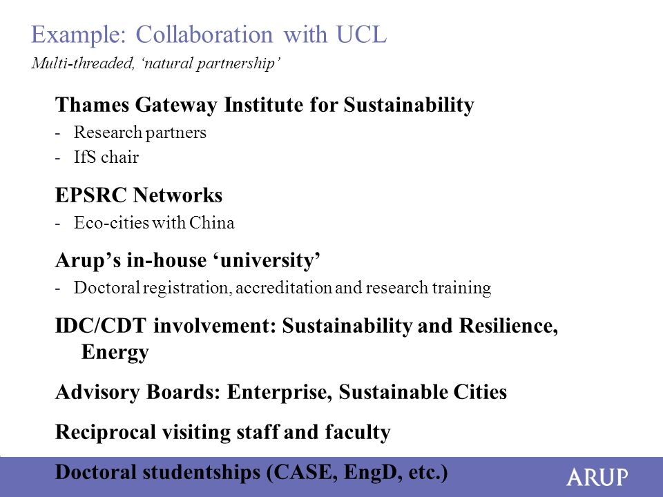 Example: Collaboration with UCL Thames Gateway Institute for Sustainability -Research partners -IfS chair EPSRC Networks -Eco-cities with China Arup's in-house 'university' -Doctoral registration, accreditation and research training IDC/CDT involvement: Sustainability and Resilience, Energy Advisory Boards: Enterprise, Sustainable Cities Reciprocal visiting staff and faculty Doctoral studentships (CASE, EngD, etc.) Multi-threaded, 'natural partnership'