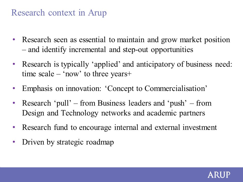 Research context in Arup Research seen as essential to maintain and grow market position – and identify incremental and step-out opportunities Research is typically 'applied' and anticipatory of business need: time scale – 'now' to three years+ Emphasis on innovation: 'Concept to Commercialisation' Research 'pull' – from Business leaders and 'push' – from Design and Technology networks and academic partners Research fund to encourage internal and external investment Driven by strategic roadmap