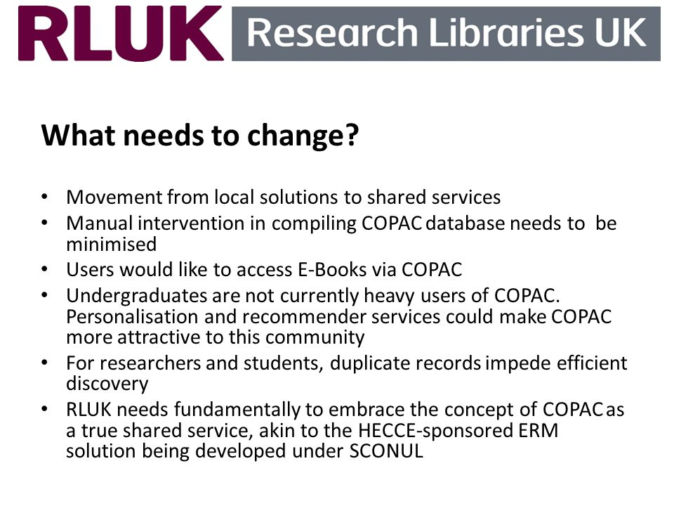 What needs to change? Movement from local solutions to shared services Manual intervention in compiling COPAC database needs to be minimised Users wou