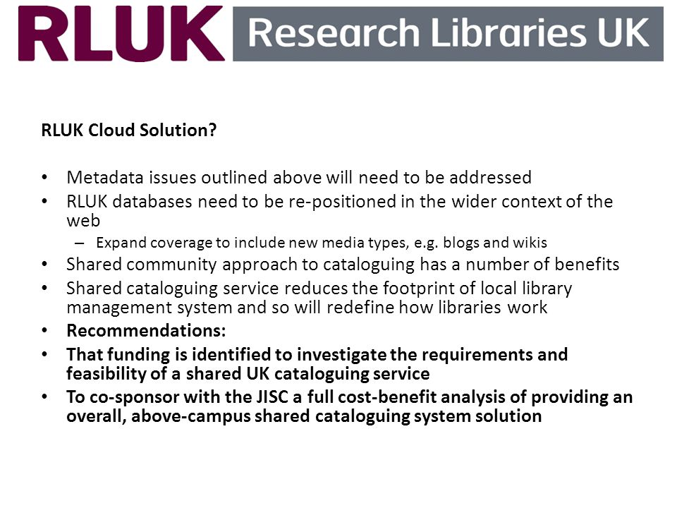 RLUK Cloud Solution? Metadata issues outlined above will need to be addressed RLUK databases need to be re-positioned in the wider context of the web