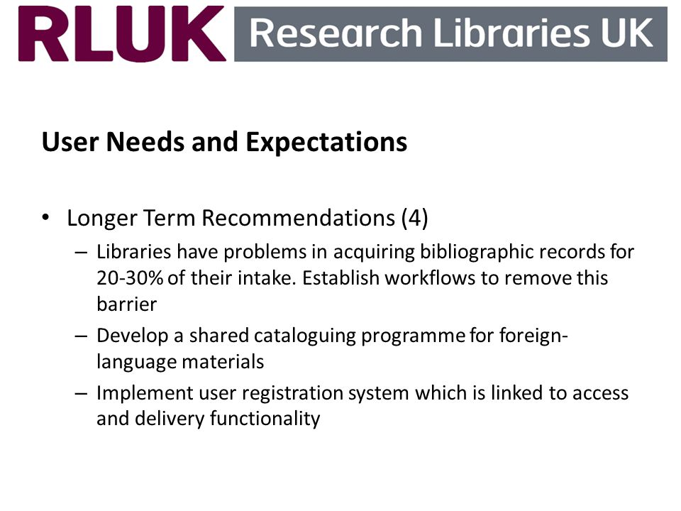 User Needs and Expectations Longer Term Recommendations (4) – Libraries have problems in acquiring bibliographic records for 20-30% of their intake. E