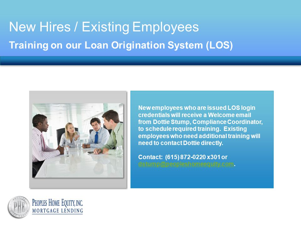 New Hires / Existing Employees Training on our Loan Origination System (LOS) New employees who are issued LOS login credentials will receive a Welcome email from Dottie Stump, Compliance Coordinator, to schedule required training.