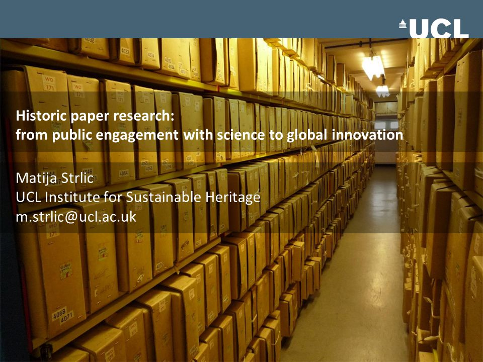 Historic paper research: from public engagement with science to global innovation Matija Strlic UCL Institute for Sustainable Heritage m.strlic@ucl.ac.uk