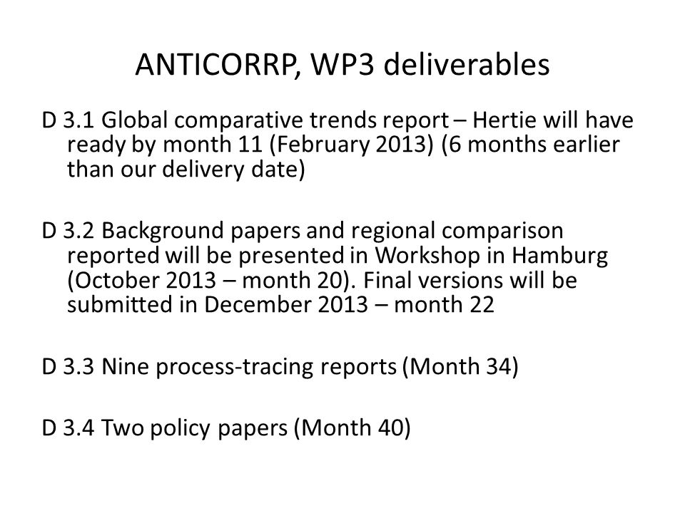 ANTICORRP, WP3 deliverables D 3.1 Global comparative trends report – Hertie will have ready by month 11 (February 2013) (6 months earlier than our delivery date) D 3.2 Background papers and regional comparison reported will be presented in Workshop in Hamburg (October 2013 – month 20).
