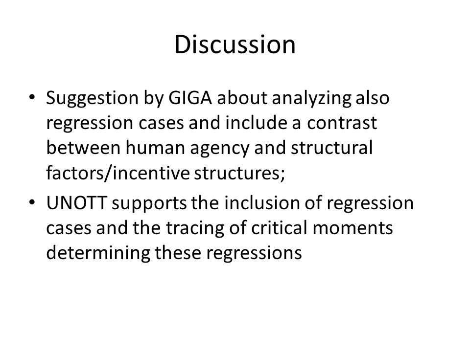Discussion Suggestion by GIGA about analyzing also regression cases and include a contrast between human agency and structural factors/incentive structures; UNOTT supports the inclusion of regression cases and the tracing of critical moments determining these regressions