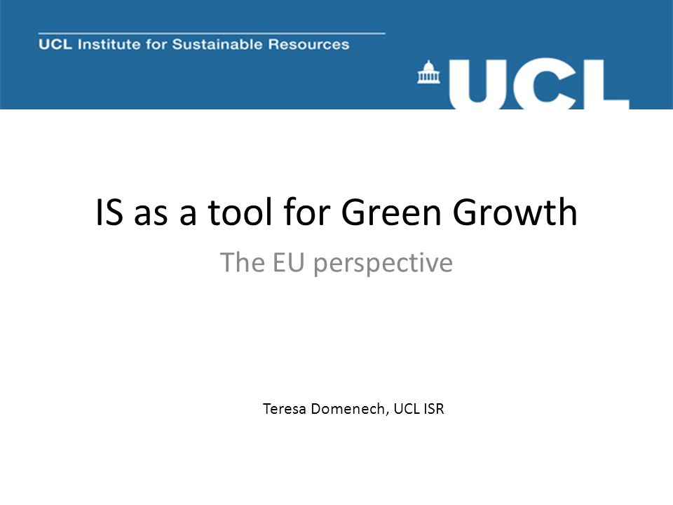 IS as a tool for Green Growth The EU perspective Teresa Domenech, UCL ISR