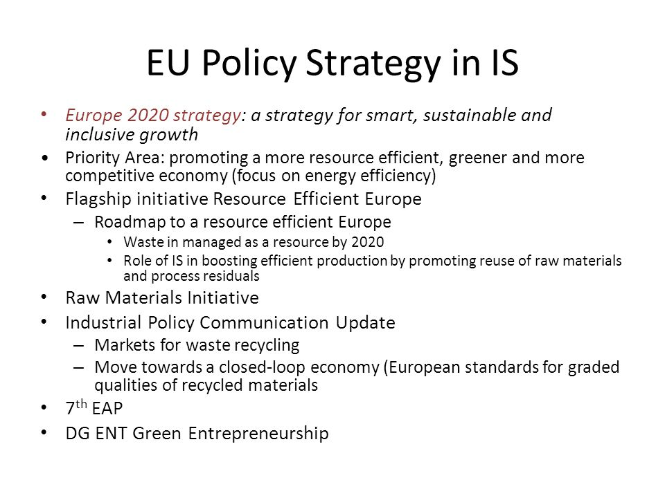 EU Policy Strategy in IS Europe 2020 strategy: a strategy for smart, sustainable and inclusive growth Priority Area: promoting a more resource efficient, greener and more competitive economy (focus on energy efficiency) Flagship initiative Resource Efficient Europe – Roadmap to a resource efficient Europe Waste in managed as a resource by 2020 Role of IS in boosting efficient production by promoting reuse of raw materials and process residuals Raw Materials Initiative Industrial Policy Communication Update – Markets for waste recycling – Move towards a closed-loop economy (European standards for graded qualities of recycled materials 7 th EAP DG ENT Green Entrepreneurship